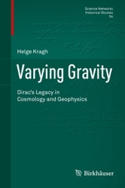 Varying Gravity - Dirac's Legacy in Cosmology and Geophysics ebook by Helge Kragh