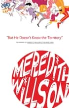 But He Doesn't Know the Territory eBook by Meredith Willson