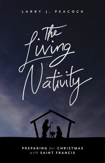 The Living Nativity - Preparing for Christmas with Saint Francis ebook by Larry James Peacock