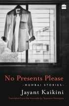 No Presents Please: Mumbai Stories ebook by Jayant Kaikini, Tejaswini Niranjana