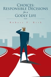 Choices: Responsible Decisions for a Godly Life ebook by Robert F. Kirk