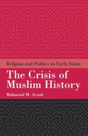 The Crisis of Muslim History - Religion and Politics in Early Islam ebook by Mahmoud Ayoub