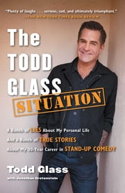 The Todd Glass Situation - A Bunch of Lies about My Personal Life and a Bunch of True Stories about My 30-Year Career in Stand-Up Comedy ebook by Todd Glass