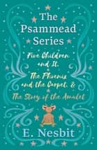Five Children and It, The Phoenix and the Carpet, and The Story of the Amulet - The Psammead Series - Books 1 - 3 ebook by E. Nesbit