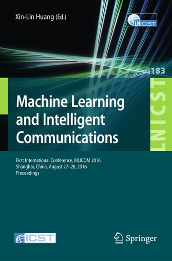 Machine Learning and Intelligent Communications - First International Conference, MLICOM 2016, Shanghai, China, August 27-28, 2016, Revised Selected Papers ebook by