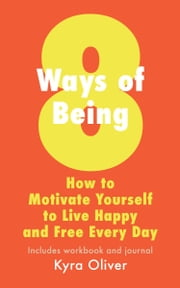 8 Ways of Being: How to Motivate Yourself to Live Happy and Free Every Day ebook by Kyra Oliver