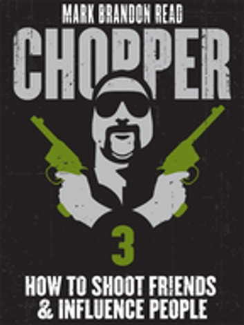 "How to Shoot Friends and Influence People: Chopper 3 ebook by Mark Brandon ""Chopper"" Read,Mark Brandon Read"