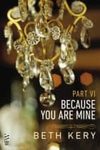 Because You Are Mine Part VI ebook by Beth Kery