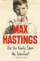 Did You Really Shoot the Television?: A Family Fable eBook by Max Hastings