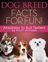Dog Breed Facts for Fun! Airedales to Bull Terriers ebook by Wyatt Michaels