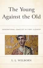 The Young Against the Old - Generational Conflict in First Clement eBook by L. L. Welborn