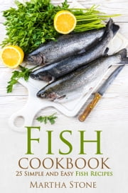 Fish Cookbook: 25 Simple and Easy Fish Recipes ebook by Martha Stone