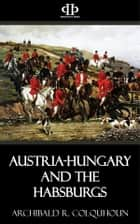 Austria-Hungary and the Habsburgs ebook by Archibald R. Colquhoun