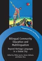 Bilingual Community Education and Multilingualism - Beyond Heritage Languages in a Global City ebook by Prof. Ofelia García, Zeena Zakharia, Dr. Bahar Otcu