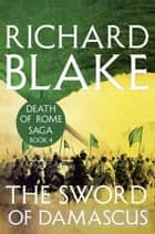 The Sword of Damascus (Death of Rome Saga Book Four) ebook by Richard Blake