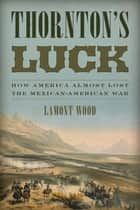 Thornton's Luck - How America Almost Lost the Mexican-American War ebook by Lamont Wood