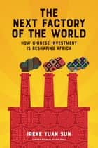 The Next Factory of the World - How Chinese Investment Is Reshaping Africa eBook by Irene Yuan Sun