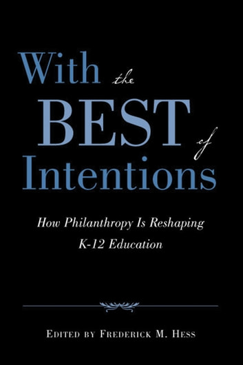 With the Best of Intentions - How Philanthropy Is Reshaping K-12 Education ebook by Frederick M. Hess