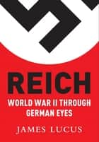 Reich - World War II Through German Eyes ebook by James Lucas
