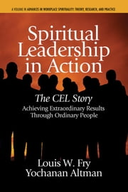 Spiritual Leadership in Action: The Cel Story: Achieving Extraordinary Results Through Ordinary People ebook by Fry, Louis W.