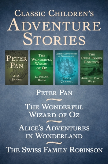 Classic Children's Adventure Stories - Peter Pan, The Wonderful Wizard of Oz, Alice's Adventures in Wonderland, and The Swiss Family Robinson ebook by J. M. Barrie,L. Frank Baum,Lewis Carroll,Johann D. Wyss