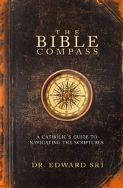 The Bible Compass - A Catholic's Guide to Navigating the Scriptures ebook by Dr. Edward Sri
