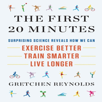 The First 20 Minutes - Surprising Science Reveals How We Can Exercise Better, Train Smarter, Live Longer audiobook by Gretchen Reynolds