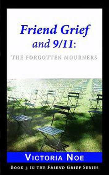 Friend Grief and 9/11: The Forgotten Mourners - Friend Grief, #3 ebook by Victoria Noe