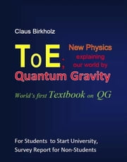 ToE; New Physics explaining our world by Quantum Gravity - World's first Textbook on QG ebook by Claus Birkholz