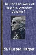 The Life And Work Of Susan B. Anthony (Volume 1 Of 2) ebook by Ida Husted Harper
