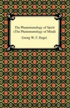 The Phenomenology of Spirit (The Phenomenology of Mind) ebook by Georg W. F. Hegel