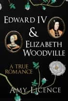 Edward IV & Elizabeth Woodville - A True Romance ebook by Amy Licence