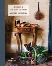 French Country Cooking - Meals and Moments from a Village in the Vineyards ebook by Mimi Thorisson