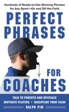 Perfect Phrases for Coaches : Hundreds of Ready-to-use Winning Phrases for any Sport--On and Off the Field: Hundreds of Ready-to-use Winning Phrases for any Sport--On and Off the Field ebook by Ralph Pim