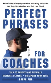 Perfect Phrases for Coaches : Hundreds of Ready-to-use Winning Phrases for any Sport--On and Off the Field: Hundreds of Ready-to-use Winning Phrases for any Sport--On and Off the Field - Hundreds of Ready-to-use Winning Phrases for any Sport--On and Off the Field ebook by Ralph Pim