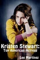 Kristen Stewart: Top American Actress ebook by Lee Martinez