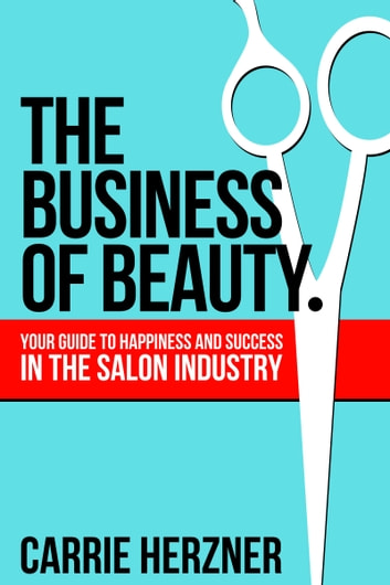 The Business of Beauty: Your Guide To Happiness And Success In The Salon Industry ebook by Carrie Herzner