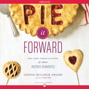 Pie It Forward - Pies, Tarts, Tortes, Galettes, and Other Pastries Reinvented ebook by Gesine Bullock-Prado,Tina Rupp