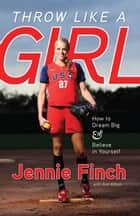 Throw Like a Girl - How to Dream Big & Believe in Yourself ebook by Jennie Finch, Ann Killion