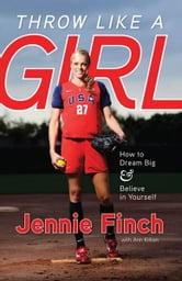 Throw Like a Girl - How to Dream Big & Believe in Yourself ebook by Jennie Finch,Ann Killion