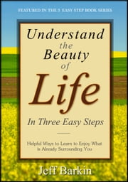 Understand The Beauty of Life In Three Easy Steps: Helpful Ways To Learn To Enjoy What is Already Surrounding You ebook by Jeff Barkin