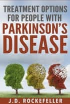 Treatment Options for People with Parkinson's Disease ebook by J.D. Rockefeller