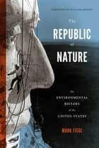 The Republic of Nature - An Environmental History of the United States ebook by Mark Fiege, William Cronon