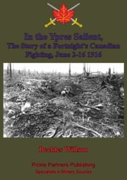 In the Ypres Salient, The Story of a Fortnight's Canadian Fighting, June 2-16 1916 [Illustrated Edition] ebook by Beckles Willson