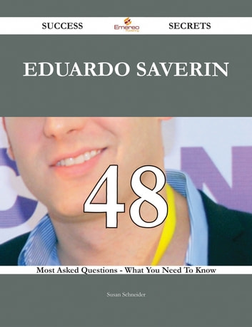 Eduardo Saverin 48 Success Secrets - 48 Most Asked Questions On Eduardo Saverin - What You Need To Know ebook by Susan Schneider