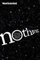Nothing - From absolute zero to cosmic oblivion -- amazing insights into nothingness eBook by New Scientist