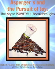 Asperger's and the Pursuit of Joy: The Key to Powerful Breakthroughs ebook by Robert Fischer, M.D.
