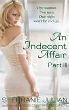 An Indecent Affair Part III ebook by Stephanie Julian
