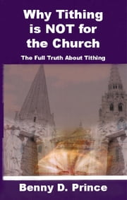 Why Tithing is NOT for the Church ebook by Prince, Benny D.
