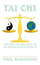 Tai Chi: The Way Of Balance In An Unbalanced World - A Complete Guide To Tai Chi And How It Can Stabilize You Life ebook by Phil Robinson